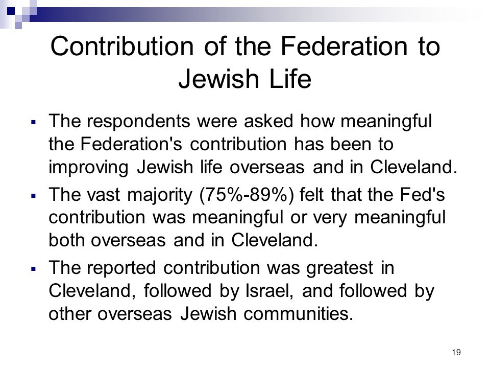 19 Contribution of the Federation to Jewish Life  The respondents were asked how meaningful the Federation s contribution has been to improving Jewish life overseas and in Cleveland.