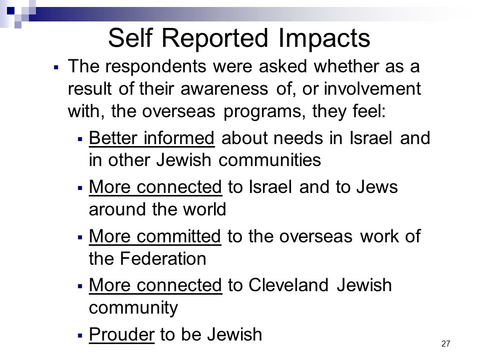 27 Self Reported Impacts  The respondents were asked whether as a result of their awareness of, or involvement with, the overseas programs, they feel:  Better informed about needs in Israel and in other Jewish communities  More connected to Israel and to Jews around the world  More committed to the overseas work of the Federation  More connected to Cleveland Jewish community  Prouder to be Jewish