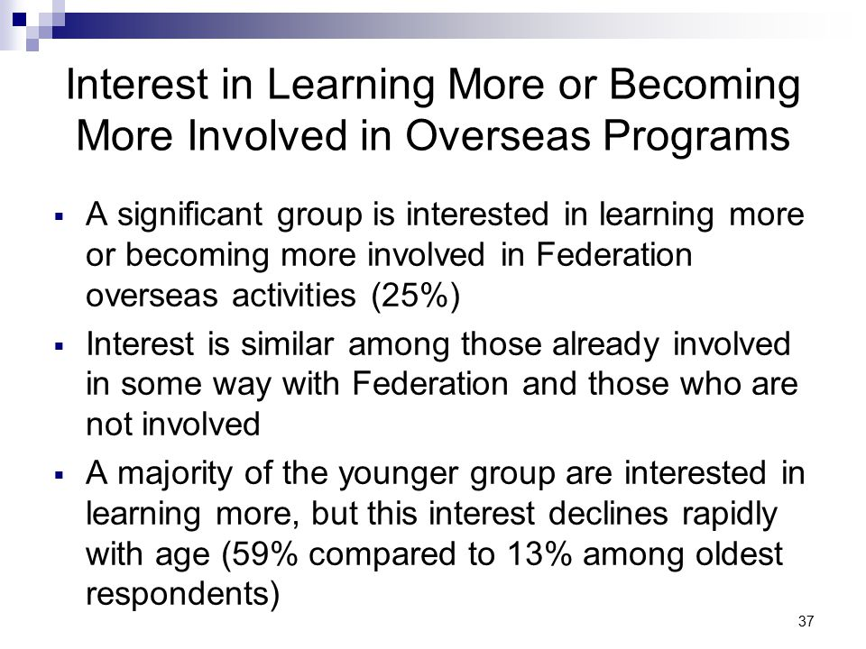 37 Interest in Learning More or Becoming More Involved in Overseas Programs  A significant group is interested in learning more or becoming more involved in Federation overseas activities (25%)  Interest is similar among those already involved in some way with Federation and those who are not involved  A majority of the younger group are interested in learning more, but this interest declines rapidly with age (59% compared to 13% among oldest respondents)