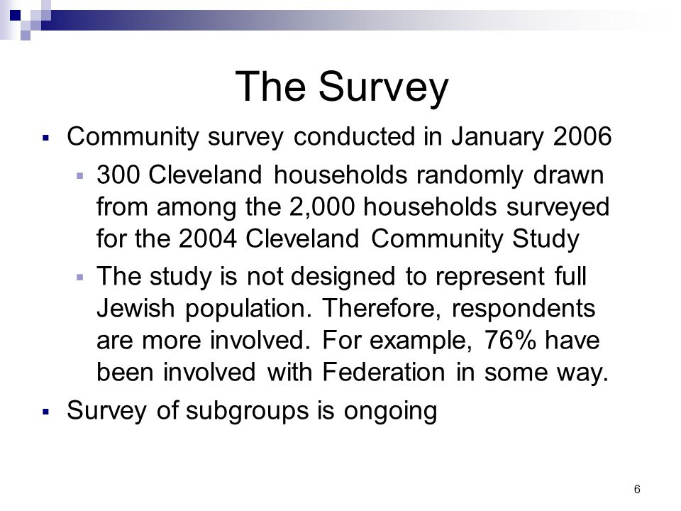 6 The Survey  Community survey conducted in January 2006  300 Cleveland households randomly drawn from among the 2,000 households surveyed for the 2004 Cleveland Community Study  The study is not designed to represent full Jewish population.