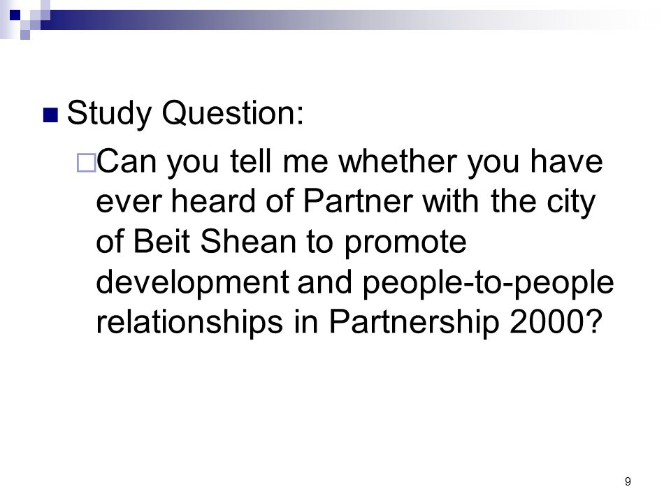 9 Study Question:  Can you tell me whether you have ever heard of Partner with the city of Beit Shean to promote development and people-to-people relationships in Partnership 2000