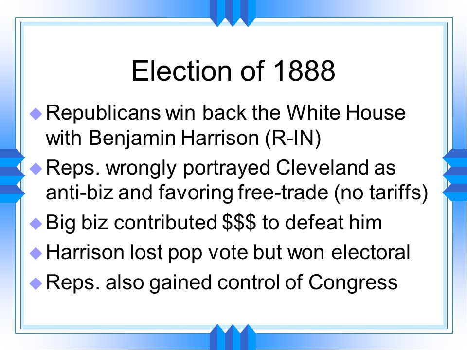 Election of 1888 u Republicans win back the White House with Benjamin Harrison (R-IN) u Reps.