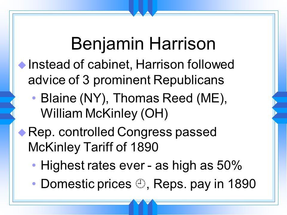 Benjamin Harrison u Instead of cabinet, Harrison followed advice of 3 prominent Republicans Blaine (NY), Thomas Reed (ME), William McKinley (OH) u Rep.