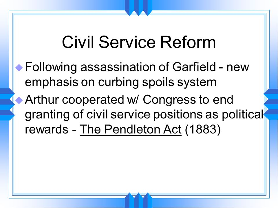 Civil Service Reform u Following assassination of Garfield - new emphasis on curbing spoils system u Arthur cooperated w/ Congress to end granting of