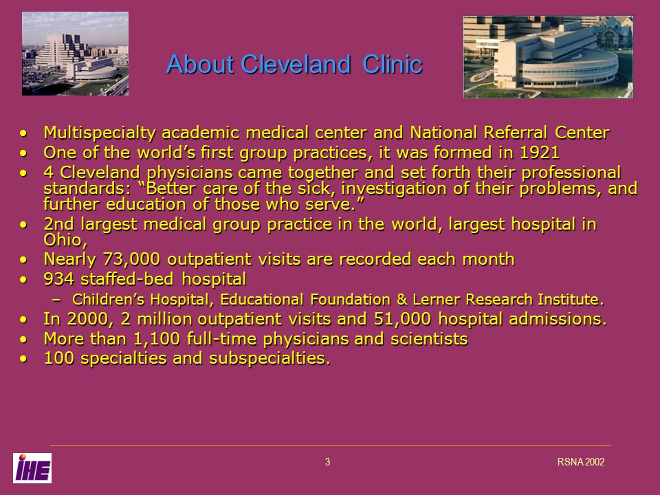 RSNA 20023 About Cleveland Clinic Multispecialty academic medical center and National Referral CenterMultispecialty academic medical center and National Referral Center One of the world's first group practices, it was formed in 1921One of the world's first group practices, it was formed in 1921 4 Cleveland physicians came together and set forth their professional standards: Better care of the sick, investigation of their problems, and further education of those who serve. 4 Cleveland physicians came together and set forth their professional standards: Better care of the sick, investigation of their problems, and further education of those who serve. 2nd largest medical group practice in the world, largest hospital in Ohio,2nd largest medical group practice in the world, largest hospital in Ohio, Nearly 73,000 outpatient visits are recorded each monthNearly 73,000 outpatient visits are recorded each month 934 staffed-bed hospital934 staffed-bed hospital –Children's Hospital, Educational Foundation & Lerner Research Institute.