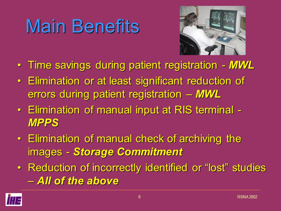 RSNA 20027 Prior to IHE Before the IHE implementations, the process was very paper-based and there was a great amount of data entry required.