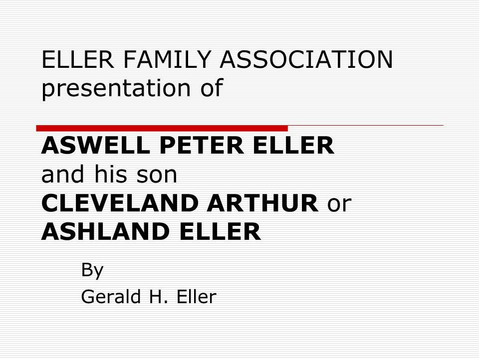 ELLER FAMILY ASSOCIATION presentation of ASWELL PETER ELLER and his son CLEVELAND ARTHUR or ASHLAND ELLER By Gerald H.