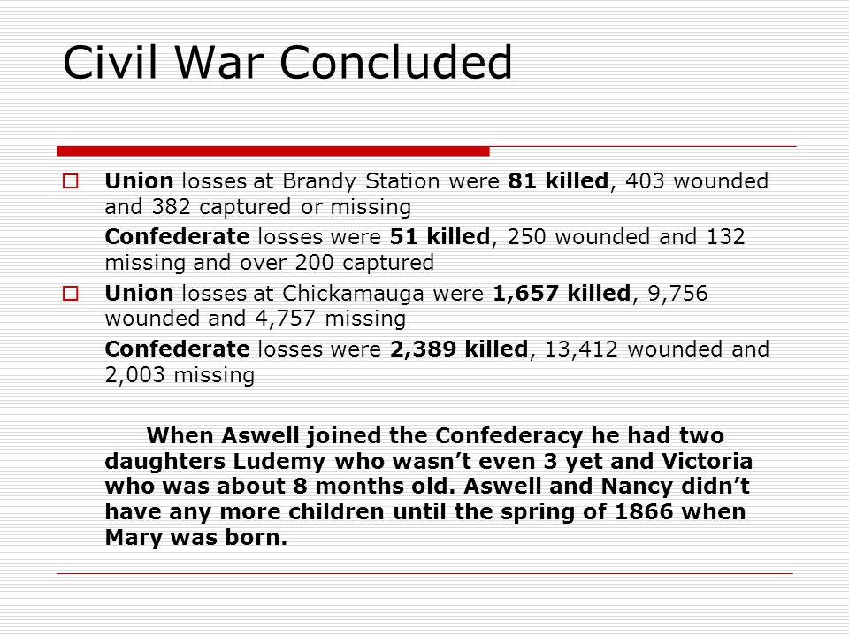 Civil War Concluded  Union losses at Brandy Station were 81 killed, 403 wounded and 382 captured or missing Confederate losses were 51 killed, 250 wounded and 132 missing and over 200 captured  Union losses at Chickamauga were 1,657 killed, 9,756 wounded and 4,757 missing Confederate losses were 2,389 killed, 13,412 wounded and 2,003 missing When Aswell joined the Confederacy he had two daughters Ludemy who wasn't even 3 yet and Victoria who was about 8 months old.