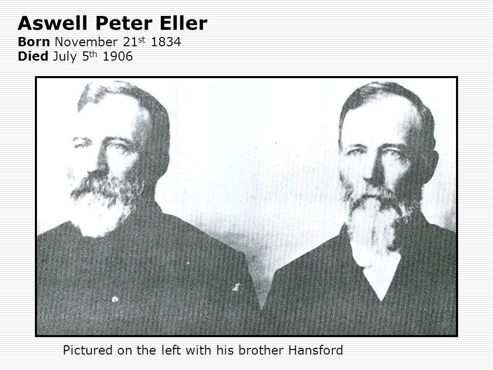 Aswell Peter Eller Born November 21 st 1834 Died July 5 th 1906 Pictured on the left with his brother Hansford