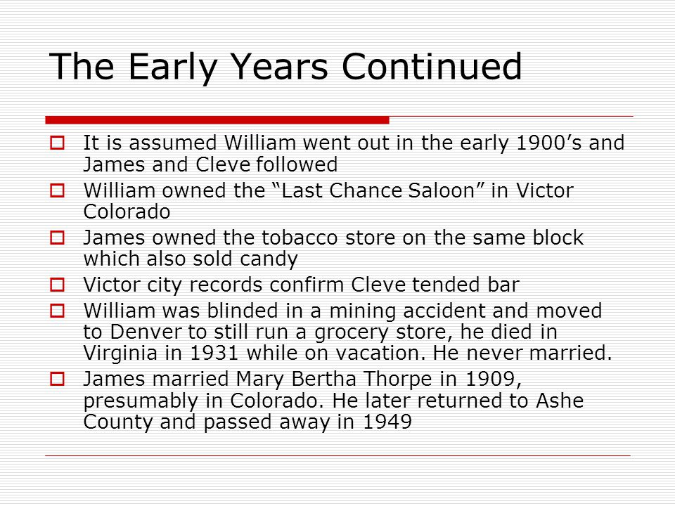 The Early Years Continued  It is assumed William went out in the early 1900's and James and Cleve followed  William owned the Last Chance Saloon in Victor Colorado  James owned the tobacco store on the same block which also sold candy  Victor city records confirm Cleve tended bar  William was blinded in a mining accident and moved to Denver to still run a grocery store, he died in Virginia in 1931 while on vacation.