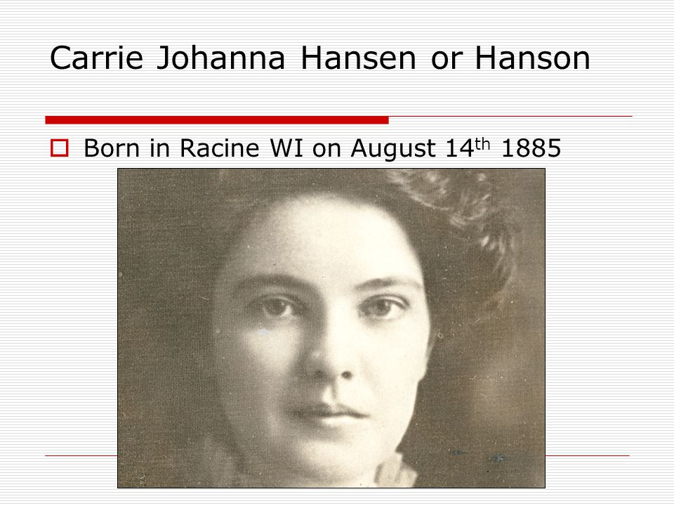 Carrie Johanna Hansen or Hanson  Born in Racine WI on August 14 th 1885