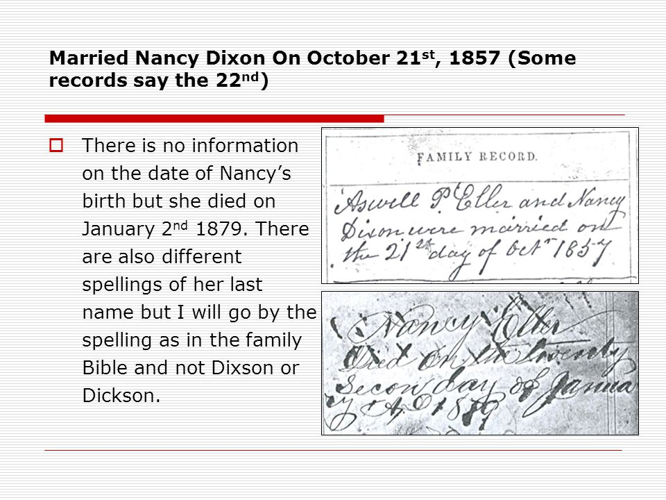 Married Nancy Dixon On October 21 st, 1857 (Some records say the 22 nd )  There is no information on the date of Nancy's birth but she died on January 2 nd 1879.