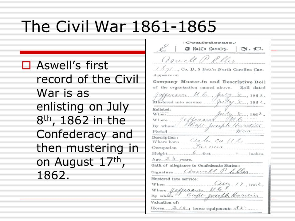 The Civil War 1861-1865  Aswell's first record of the Civil War is as enlisting on July 8 th, 1862 in the Confederacy and then mustering in on August 17 th, 1862.