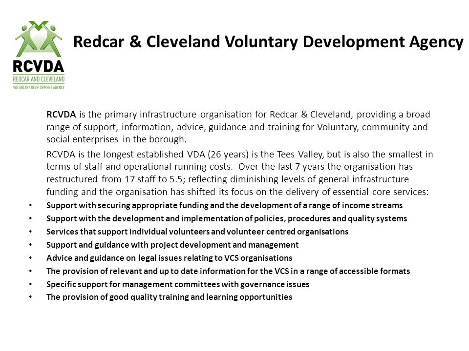 Redcar & Cleveland Voluntary Development Agency RCVDA is the primary infrastructure organisation for Redcar & Cleveland, providing a broad range of support, information, advice, guidance and training for Voluntary, community and social enterprises in the borough.