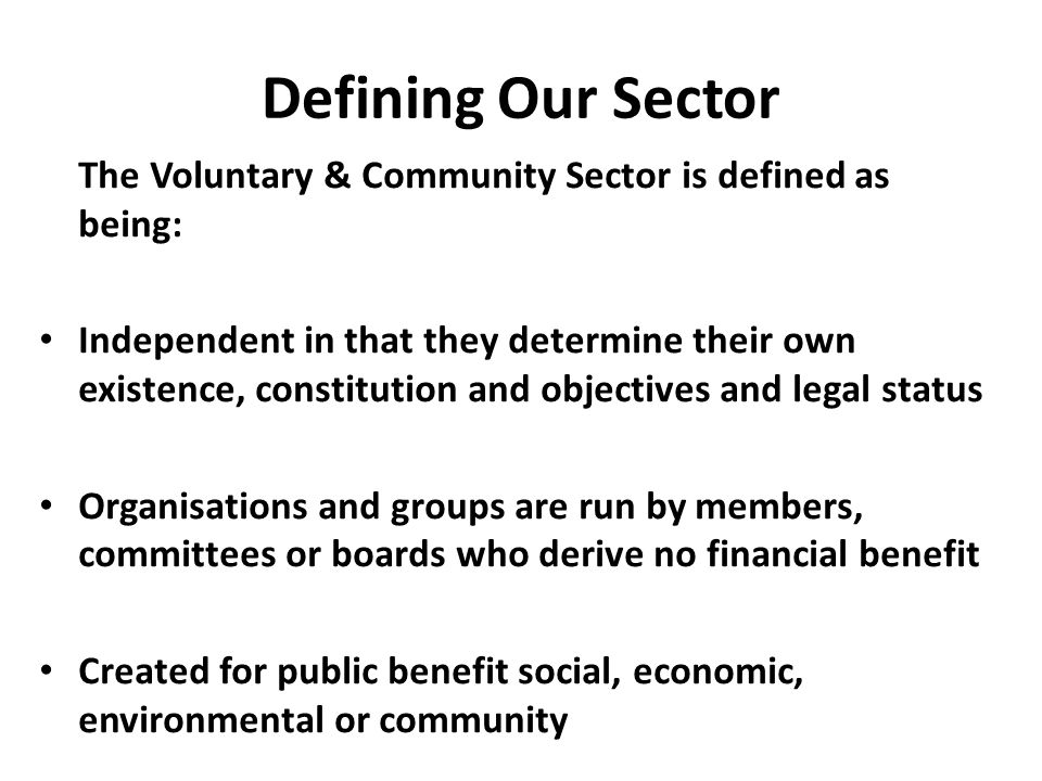 Defining Our Sector The Voluntary & Community Sector is defined as being: Independent in that they determine their own existence, constitution and objectives and legal status Organisations and groups are run by members, committees or boards who derive no financial benefit Created for public benefit social, economic, environmental or community