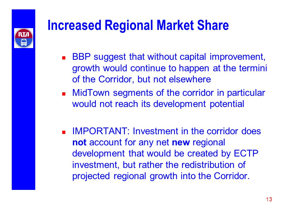 13 Increased Regional Market Share n BBP suggest that without capital improvement, growth would continue to happen at the termini of the Corridor, but not elsewhere n MidTown segments of the corridor in particular would not reach its development potential n IMPORTANT: Investment in the corridor does not account for any net new regional development that would be created by ECTP investment, but rather the redistribution of projected regional growth into the Corridor.