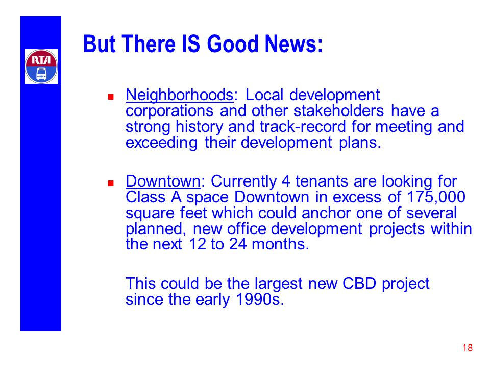 18 But There IS Good News: n Neighborhoods: Local development corporations and other stakeholders have a strong history and track-record for meeting and exceeding their development plans.