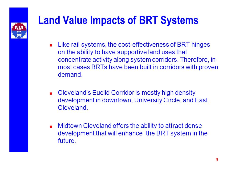 9 Land Value Impacts of BRT Systems n Like rail systems, the cost-effectiveness of BRT hinges on the ability to have supportive land uses that concentrate activity along system corridors.