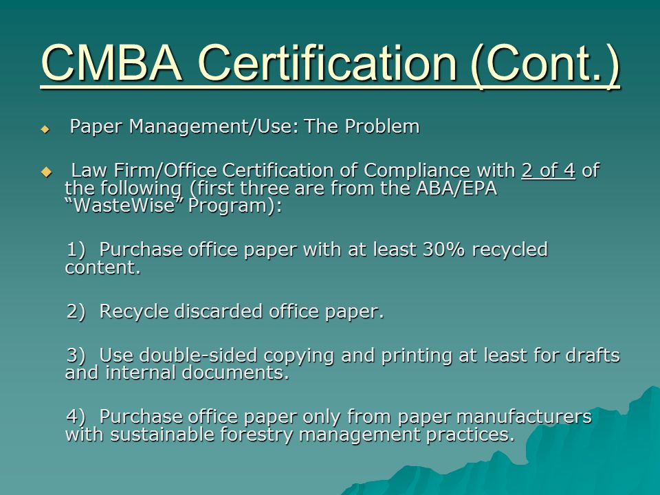 CMBA Certification (Cont.)  Paper Management/Use: The Problem  Law Firm/Office Certification of Compliance with 2 of 4 of the following (first three are from the ABA/EPA WasteWise Program): 1) Purchase office paper with at least 30% recycled content.