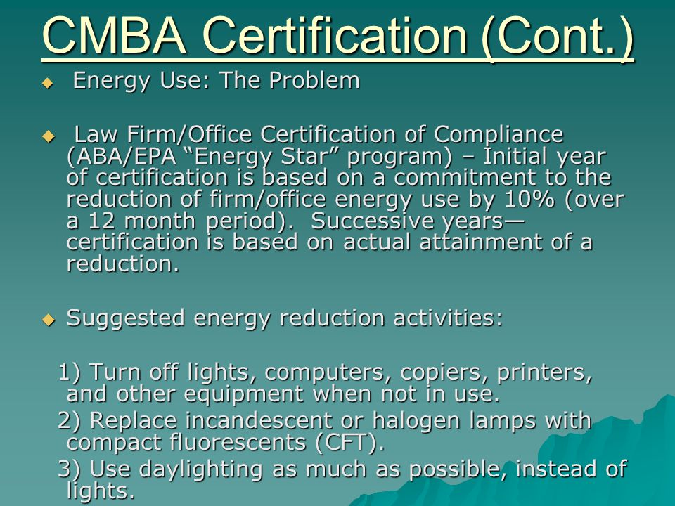 CMBA Certification (Cont.)  Energy Use: The Problem  Law Firm/Office Certification of Compliance (ABA/EPA Energy Star program) – Initial year of certification is based on a commitment to the reduction of firm/office energy use by 10% (over a 12 month period).
