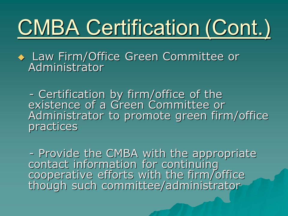 CMBA Certification (Cont.)  Law Firm/Office Green Committee or Administrator - Certification by firm/office of the existence of a Green Committee or Administrator to promote green firm/office practices - Certification by firm/office of the existence of a Green Committee or Administrator to promote green firm/office practices - Provide the CMBA with the appropriate contact information for continuing cooperative efforts with the firm/office though such committee/administrator - Provide the CMBA with the appropriate contact information for continuing cooperative efforts with the firm/office though such committee/administrator