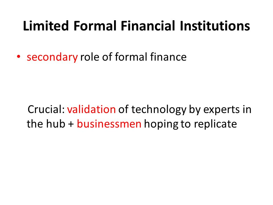 Limited Formal Financial Institutions secondary role of formal finance Crucial: validation of technology by experts in the hub + businessmen hoping to replicate