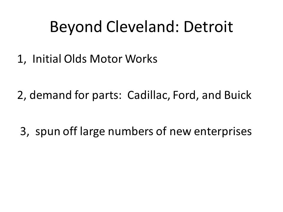 Beyond Cleveland: Detroit 1, Initial Olds Motor Works 2, demand for parts: Cadillac, Ford, and Buick 3, spun off large numbers of new enterprises
