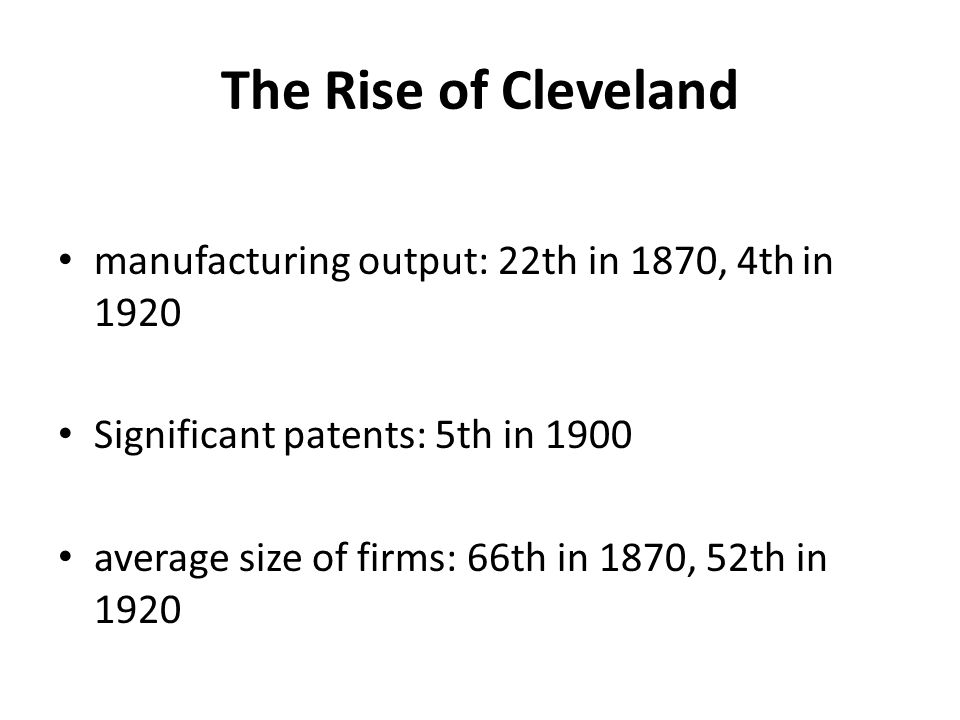The Rise of Cleveland manufacturing output: 22th in 1870, 4th in 1920 Significant patents: 5th in 1900 average size of firms: 66th in 1870, 52th in 1920