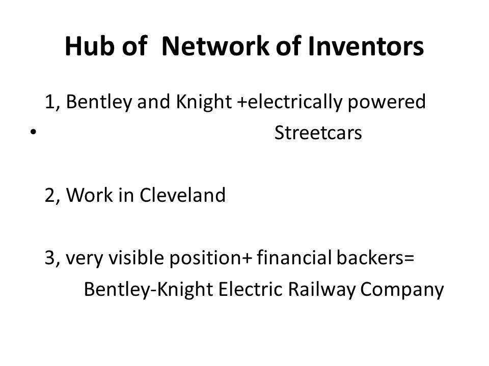 Hub of Network of Inventors 1, Bentley and Knight +electrically powered Streetcars 2, Work in Cleveland 3, very visible position+ financial backers= Bentley-Knight Electric Railway Company