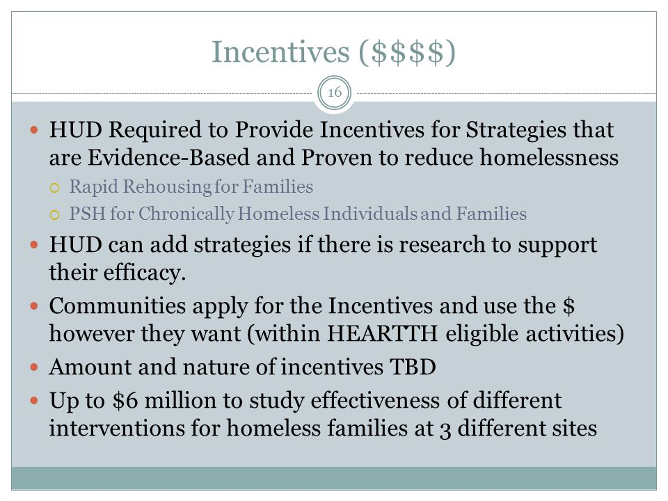 Incentives ($$$$) 16 HUD Required to Provide Incentives for Strategies that are Evidence-Based and Proven to reduce homelessness  Rapid Rehousing for Families  PSH for Chronically Homeless Individuals and Families HUD can add strategies if there is research to support their efficacy.