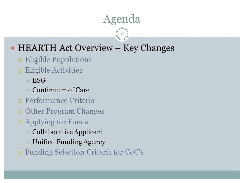Agenda 2 HEARTH Act Overview – Key Changes  Eligible Populations  Eligible Activities  ESG  Continuum of Care  Performance Criteria  Other Program Changes  Applying for Funds  Collaborative Applicant  Unified Funding Agency  Funding Selection Criteria for CoC's