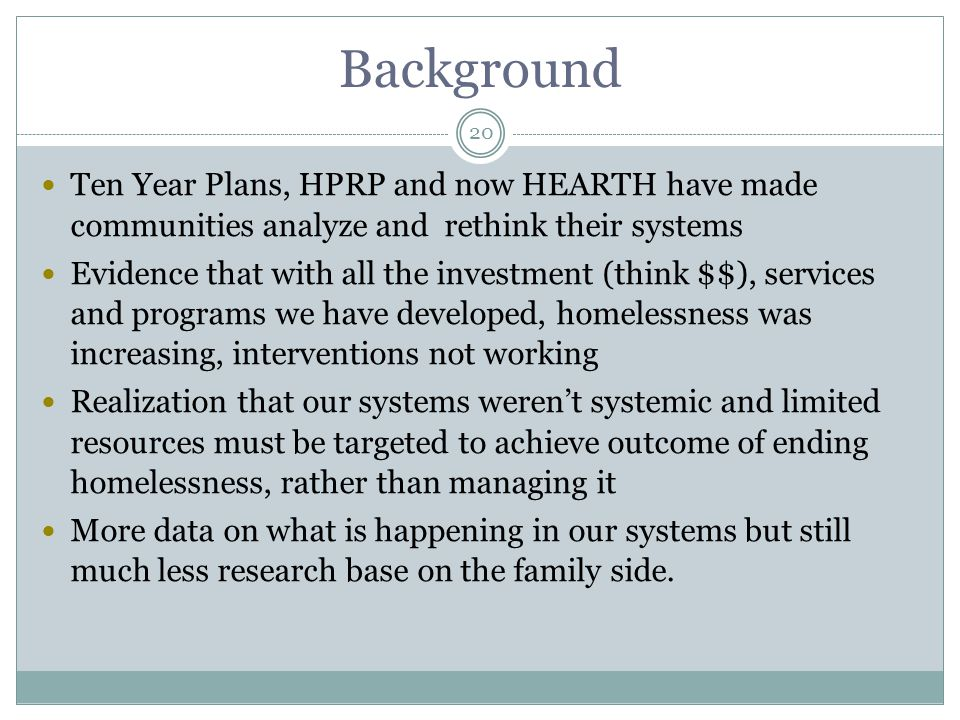 Ten Year Plans, HPRP and now HEARTH have made communities analyze and rethink their systems Evidence that with all the investment (think $$), services and programs we have developed, homelessness was increasing, interventions not working Realization that our systems weren't systemic and limited resources must be targeted to achieve outcome of ending homelessness, rather than managing it More data on what is happening in our systems but still much less research base on the family side.