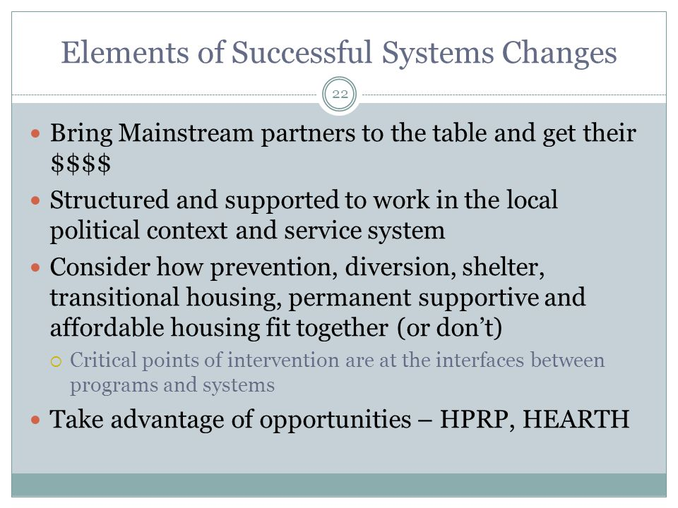 Bring Mainstream partners to the table and get their $$$$ Structured and supported to work in the local political context and service system Consider how prevention, diversion, shelter, transitional housing, permanent supportive and affordable housing fit together (or don't)  Critical points of intervention are at the interfaces between programs and systems Take advantage of opportunities – HPRP, HEARTH 22 Elements of Successful Systems Changes