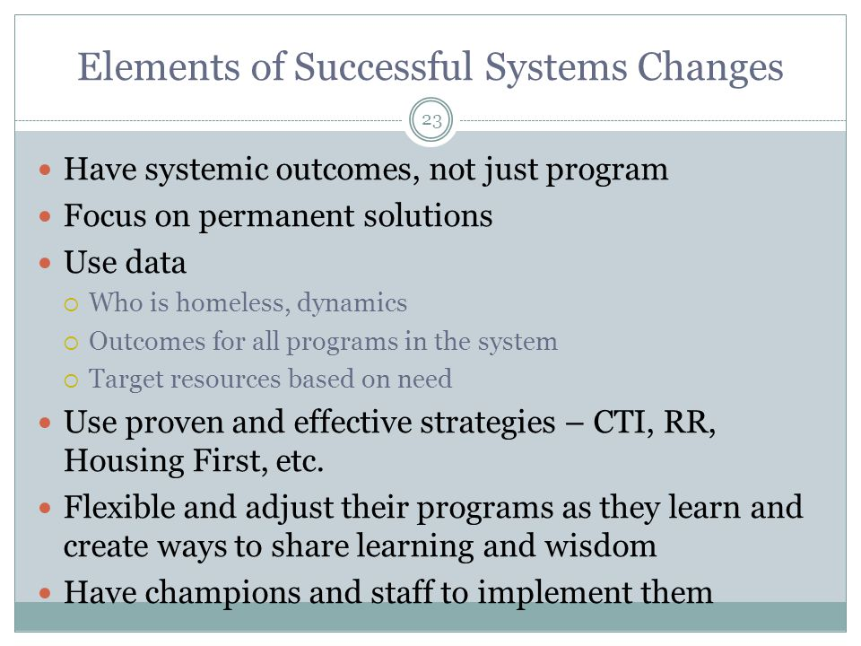 Have systemic outcomes, not just program Focus on permanent solutions Use data  Who is homeless, dynamics  Outcomes for all programs in the system  Target resources based on need Use proven and effective strategies – CTI, RR, Housing First, etc.