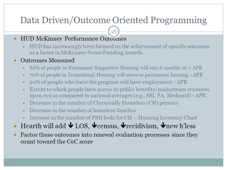 HUD McKinney Performance Outcomes HUD has increasingly been focused on the achievement of specific outcomes as a factor in McKinney-Vento Funding Awards.