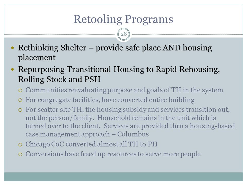 Rethinking Shelter – provide safe place AND housing placement Repurposing Transitional Housing to Rapid Rehousing, Rolling Stock and PSH  Communities reevaluating purpose and goals of TH in the system  For congregate facilities, have converted entire building  For scatter site TH, the housing subsidy and services transition out, not the person/family.