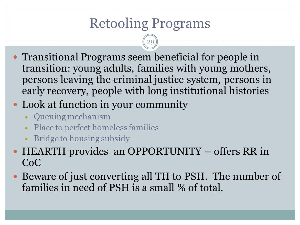 Transitional Programs seem beneficial for people in transition: young adults, families with young mothers, persons leaving the criminal justice system, persons in early recovery, people with long institutional histories Look at function in your community Queuing mechanism Place to perfect homeless families Bridge to housing subsidy HEARTH provides an OPPORTUNITY – offers RR in CoC Beware of just converting all TH to PSH.