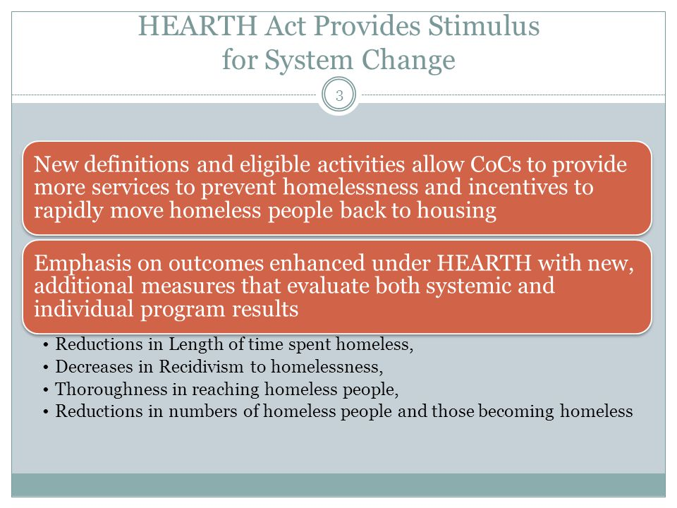 HEARTH Act Provides Stimulus for System Change New definitions and eligible activities allow CoCs to provide more services to prevent homelessness and incentives to rapidly move homeless people back to housing Emphasis on outcomes enhanced under HEARTH with new, additional measures that evaluate both systemic and individual program results Reductions in Length of time spent homeless, Decreases in Recidivism to homelessness, Thoroughness in reaching homeless people, Reductions in numbers of homeless people and those becoming homeless 3
