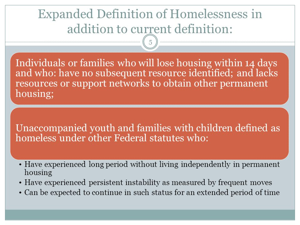 Expanded Definition of Homelessness in addition to current definition: Individuals or families who will lose housing within 14 days and who: have no subsequent resource identified; and lacks resources or support networks to obtain other permanent housing; Unaccompanied youth and families with children defined as homeless under other Federal statutes who: Have experienced long period without living independently in permanent housing Have experienced persistent instability as measured by frequent moves Can be expected to continue in such status for an extended period of time 5