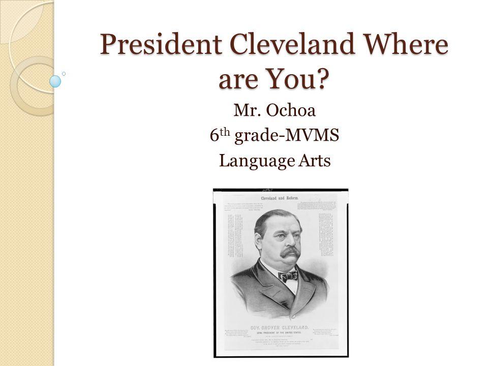 President Cleveland Where are You Mr. Ochoa 6 th grade-MVMS Language Arts