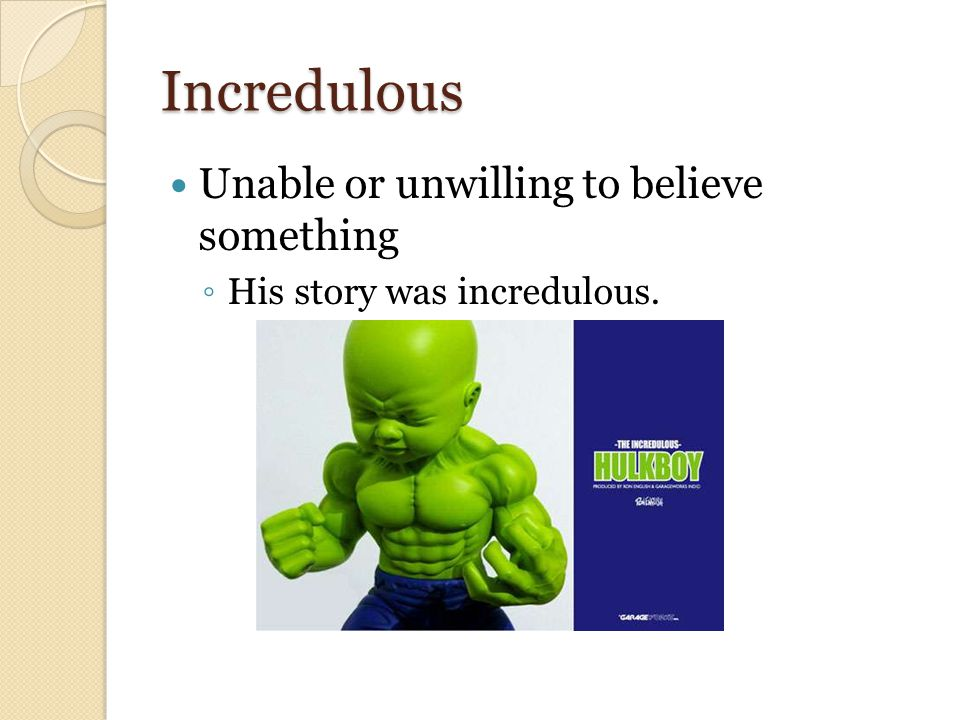 Incredulous Unable or unwilling to believe something ◦ His story was incredulous.