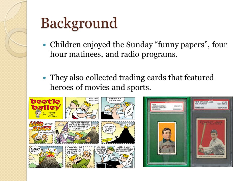 Background Children enjoyed the Sunday funny papers , four hour matinees, and radio programs.