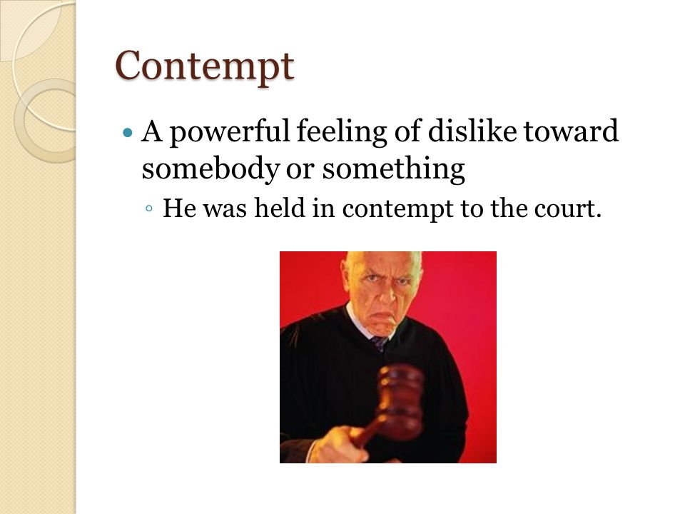 Contempt A powerful feeling of dislike toward somebody or something ◦ He was held in contempt to the court.