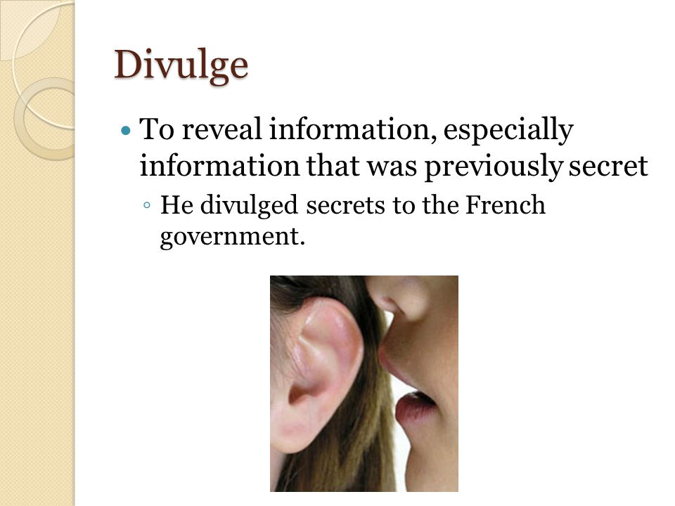 Divulge To reveal information, especially information that was previously secret ◦ He divulged secrets to the French government.