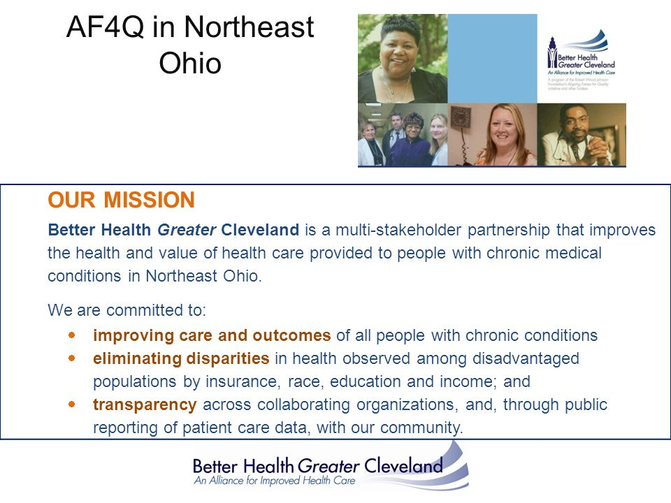OUR MISSION Better Health Greater Cleveland is a multi-stakeholder partnership that improves the health and value of health care provided to people with chronic medical conditions in Northeast Ohio.