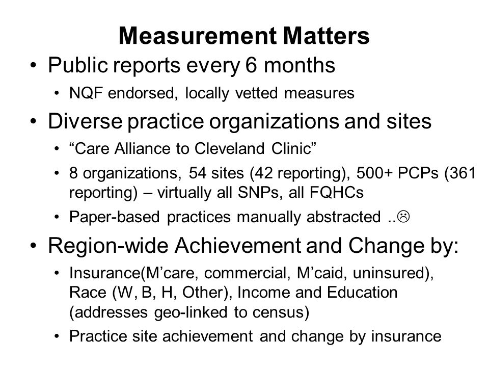 Measurement Matters Public reports every 6 months NQF endorsed, locally vetted measures Diverse practice organizations and sites Care Alliance to Cleveland Clinic 8 organizations, 54 sites (42 reporting), 500+ PCPs (361 reporting) – virtually all SNPs, all FQHCs Paper-based practices manually abstracted..