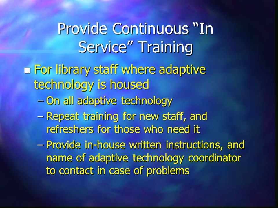 Provide Continuous In Service Training n For library staff where adaptive technology is housed –On all adaptive technology –Repeat training for new staff, and refreshers for those who need it –Provide in-house written instructions, and name of adaptive technology coordinator to contact in case of problems