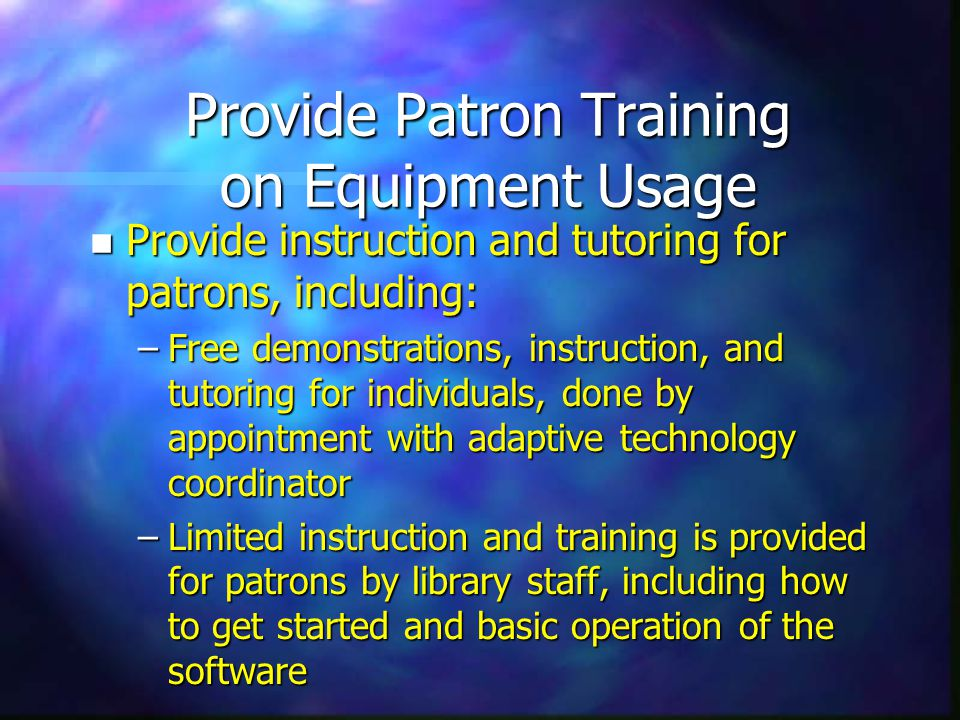 Provide Patron Training on Equipment Usage n Provide instruction and tutoring for patrons, including: –Free demonstrations, instruction, and tutoring for individuals, done by appointment with adaptive technology coordinator –Limited instruction and training is provided for patrons by library staff, including how to get started and basic operation of the software