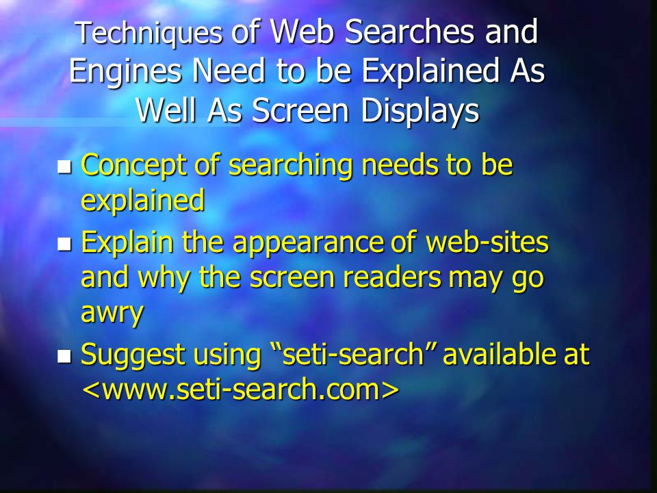 Techniques of Web Searches and Engines Need to be Explained As Well As Screen Displays n Concept of searching needs to be explained n Explain the appearance of web-sites and why the screen readers may go awry n Suggest using seti-search available at n Suggest using seti-search available at