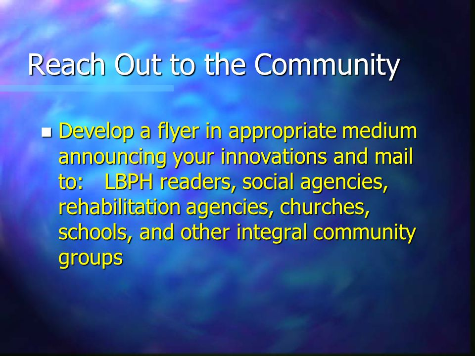 Reach Out to the Community n Develop a flyer in appropriate medium announcing your innovations and mail to: LBPH readers, social agencies, rehabilitation agencies, churches, schools, and other integral community groups